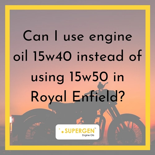CAN I USE ENGINE OIL 15W40 INSTEAD OF USING 15W50 IN ROYAL ENFIELD