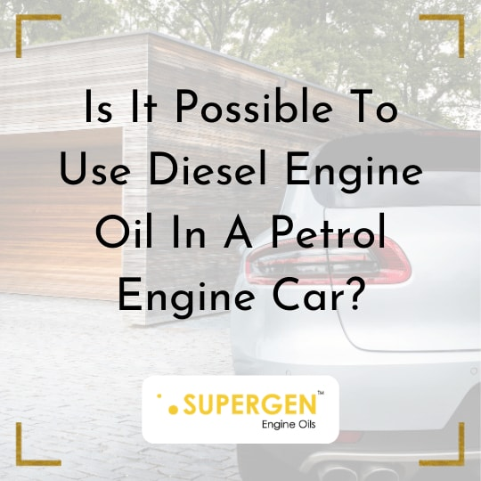 Is It Possible To Use Diesel Engine Oil In A Petrol Engine Car